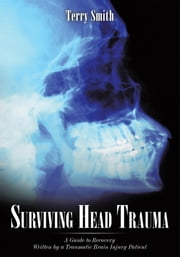 Surviving Head Trauma - A Guide to Recovery Written by a Traumatic Brain Injury Patient ebook by Terry Smith