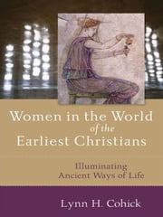 Women in the World of the Earliest Christians - Illuminating Ancient Ways of Life ebook by Lynn Cohick