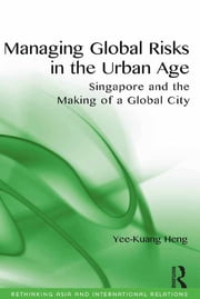 Managing Global Risks in the Urban Age - Singapore and the Making of a Global City ebook by Yee-Kuang Heng