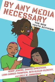 By Any Media Necessary - The New Youth Activism ebook by Henry Jenkins,Sangita Shresthova,Liana Gamber-Thompson,Neta Kligler-Vilenchik,Arely Zimmerman