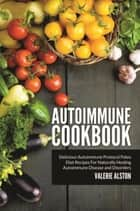 Autoimmune Cookbook - Delicious Autoimmune Protocol Paleo Diet Recipes For Naturally Healing Autoimmune Disease and Disorders ebook by Valerie Alston