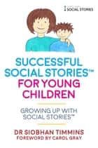 Successful Social Stories™ for Young Children with Autism - Growing Up with Social Stories™ ebook by Siobhan Timmins, Carol Gray