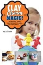 Clay Charm Magic! - 25 Amazing, Teeny-Tiny Projects to Make with Polymer Clay ebook by Helga Jiang