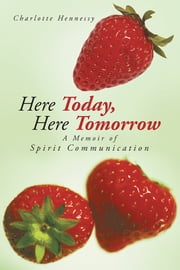 Here Today, Here Tomorrow - A Memoir of Spirit Communication ebook by Charlotte Hennessy
