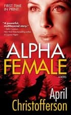 Alpha Female - A Novel ebook by April Christofferson