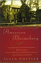 American Bloomsbury - Louisa May Alcott, Ralph Waldo Emerson, Margaret Fuller, Nathaniel Hawthorne, and Henry David Thoreau: Their Lives, Their Loves, Their Work ebook by Susan Cheever