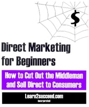 Direct Marketing for Beginners - How to Cut Out the Middleman and Sell Direct to Consumers ebook by Learn2succeed