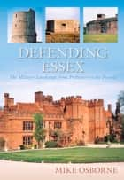 Defending Essex - The Military Landscape from Prehistory to the Present ebook by Mike Osborne
