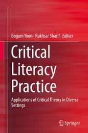 Critical Literacy Practice - Applications of Critical Theory in Diverse Settings ebook by Bogum Yoon,Rukhsar Sharif