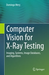 Computer Vision for X-Ray Testing - Imaging, Systems, Image Databases, and Algorithms ebook by Domingo Mery