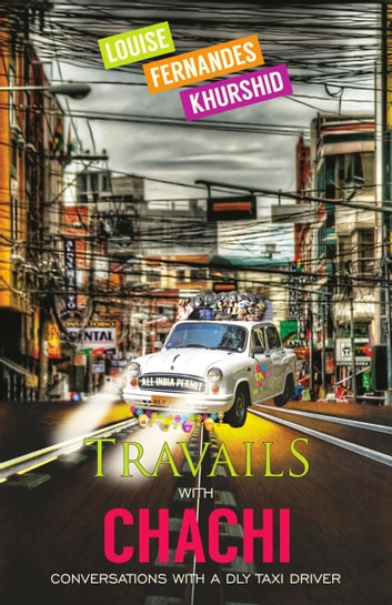 Travails with Chachi - Conversations with a DLY Taxi Driver ebook by Louise Fernandes Khurshid