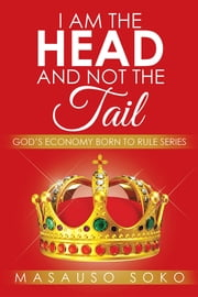 I AM THE HEAD AND NOT THE TAIL - GOD'S ECONOMY BORN TO RULE SERIES ebook by Masauso Soko