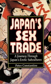 Japan's Sex Trade - A Journey Through Japan's Erotic Subcultures ebook by Peter Constantine