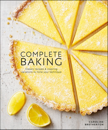 Complete Baking - Classic Recipes and Inspiring Variations to Hone Your Technique ebook by Caroline Bretherton