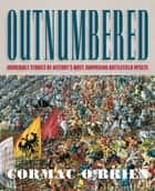 Outnumbered - Incredible Stories of History's Most Surprising Battlefield Upsets ebook by Cormac O'Brien
