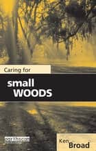 Caring for Small Woods ebook by Ken Broad