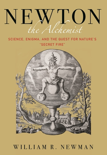 "Newton the Alchemist - Science, Enigma, and the Quest for Nature's ""Secret Fire"" ebook by William Newman"