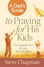 A Dad's Guide to Praying for His Kids - The Greatest Act of Love You Can Give ebook by Steve Chapman
