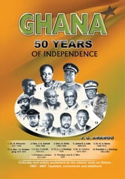 Ghana: 50 Year of Independence ebook by Joseph Godson Amamoo