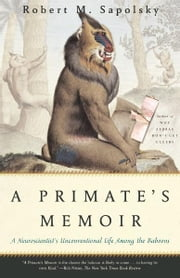 A Primate's Memoir - A Neuroscientist's Unconventional Life Among the Baboons ebook by Robert M. Sapolsky