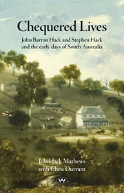 Chequered Lives - John Barton Hack and Stephen Hack and the early days of South Australia ebook by Iola Mathews,Chris Durrant