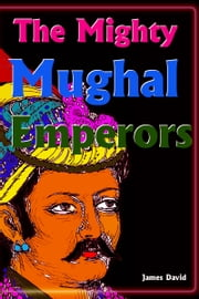 The Mighty Mughal Emperors ebook by James David