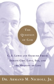 The Question of God - C.S. Lewis and Sigmund Freud Debate God, Love, Sex, and the Meaning of Life ebook by Armand Nicholi