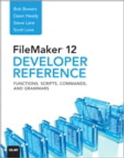 FileMaker 12 Developers Reference: Functions, Scripts, Commands, and Grammars - Functions, Scripts, Commands, and Grammars ebook by Bob Bowers,Steve Lane,Scott Love,Dawn Heady