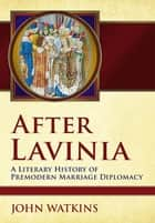 After Lavinia - A Literary History of Premodern Marriage Diplomacy ebook by John Watkins