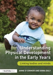 Understanding Physical Development in the Early Years - Linking bodies and minds ebook by Anne O'Connor,Anna Daly