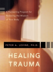 Healing Trauma - A Pioneering Program for Restoring the Wisdom of Your Body ebook by Peter A. Levine Ph.D.
