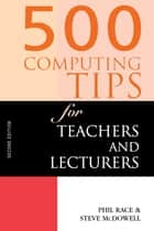 500 Computing Tips for Teachers and Lecturers ebook by McDowell, Steven,Race, Phil,McDowell, Steve