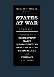 States at War, Volume 1 - A Reference Guide for Connecticut, Maine, Massachusetts, New Hampshire, Rhode Island, and Vermont in the Civil War ebook by Richard F. Miller