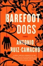 Barefoot Dogs - Stories ebook by Antonio Ruiz-Camacho