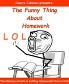 The Funny Thing About Homework: The Hilarious Guide to Cutting Homework Time in Half ebook by Canute Johnson
