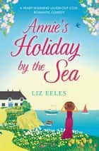 Annie's Holiday by the Sea - A heartwarming laugh out loud romantic comedy ebook by Liz Eeles