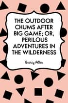 The Outdoor Chums After Big Game; Or, Perilous Adventures in the Wilderness ebook by Quincy Allen