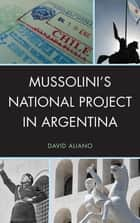 Mussolini's National Project in Argentina ebook by David Aliano