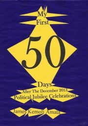 My First 50 Days After The December 2013 Political Jubilee Celebrations ebook by James Kemoli Amata