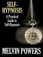 Self-Hypnosis: A Practical Guide to Self-Hypnosis ebook by Melvin Powers