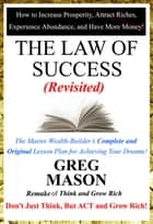 The Law of Success: Revisited - Don't Just Think, But Act and Grow Rich! ebook by Greg Mason