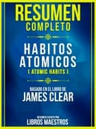 Resumen Completo: Habitos Atómicos (Atomic Habits) - Basado En El Libro De James Clear ebook by Libros Maestros
