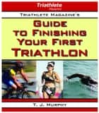 Triathlete Magazine's Guide to Finishing Your First Triathlon ebook by T. J. Murphy