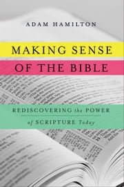 Making Sense of the Bible - Rediscovering the Power of Scripture Today ebook by Adam Hamilton