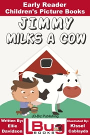 Jimmy Milks a Cow: Early Reader - Children's Picture Books ebook by Ellie Davidson,Kissel Cablayda,Kissel Cablayda