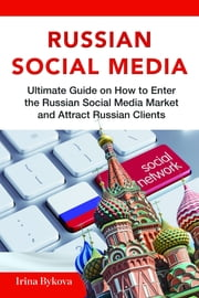Russian Social Media: Ultimate guide on How to enter the Russian Social Media Market and attract Russian clients ebook by Irina Bykova