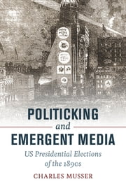 Politicking and Emergent Media - US Presidential Elections of the 1890s ebook by Charles Musser