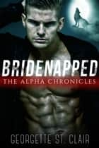 Bridenapped: The Alpha Chronicles - Bridenapped, #1 ebook by Georgette St. Clair