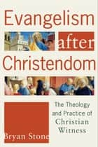 Evangelism after Christendom - The Theology and Practice of Christian Witness ebook by Bryan P. Stone