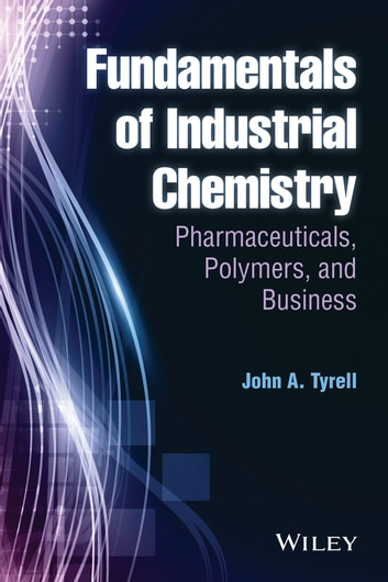 Fundamentals of Industrial Chemistry - Pharmaceuticals, Polymers, and Business ebook by John A. Tyrell